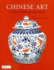 Chinese Art - A Guide to Motifs and Visual Imagery ebook by Patricia Bjaaland Welch