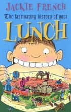 The Fascinating History of Your Lunch ebook by Jackie French