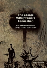 The George Miller/Romero Connection, Was Mad Max a Survivor of the Zombie Holocaust? ebook by Peter D. Fleming
