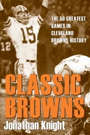 Classic Browns: The 50 Greatest Games in Cleveland Browns History ebook by Jonathan Knight