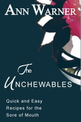 The Unchewables: Quick and Easy Recipes for the Sore of Mouth ebook by Ann Warner