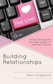 Building Relationships - Online Dating and the New Logics of Internet Culture ebook by Dawn Shepherd