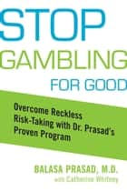 Stop Gambling for Good - Overcome Reckless Risk Taking with Dr. Prasad's Proven Program ebook by Balasa Prasad, Catherine Whitney
