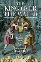 King Over the Water - A Complete History of the Jacobites eBook by Desmond Seward