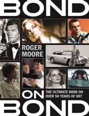 Bond on Bond - The Ultimate Book on Over 50 Years of 007 ebook by Roger Moore
