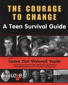 Courage To Change - A Teen Survival Guide ebook by The Leave Out Violence Teens, Brenda Proulx