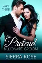 The Pretend Billionaire Groom - Finding The Love Of Your Life Series, #3 ebook by Sierra Rose