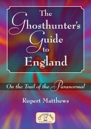 The Ghosthunter's Guide to England - On the Trail of the Paranormal ebook by Rupert  Matthews
