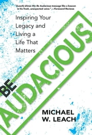 Be Audacious - Inspiring Your Legacy and Living a Life That Matters ebook by Michael W. Leach