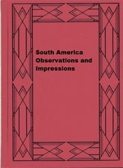 South America Observations and Impressions ebook by Viscount James Bryce