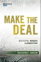 Make the Deal - Negotiating Mergers and Acquisitions ebook by Christopher S. Harrison