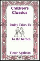 Daddy Takes Us to the Garden ebook by Victor Appleton