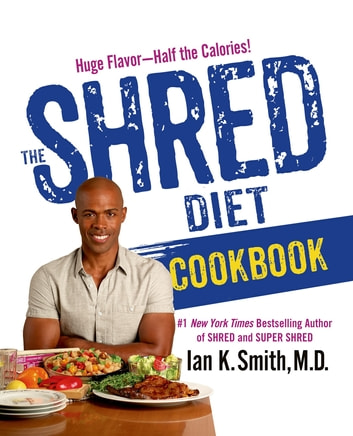The Shred Diet Cookbook - Huge Flavors - Half the Calories ebook by Ian K. Smith, M.D.