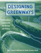 Designing Greenways - Sustainable Landscapes for Nature and People ebook by Paul Cawood Hellmund, Daniel Smith