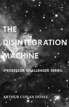 The Disintegration Machine (Professor Challenger Series) ebook by Arthur Conan Doyle