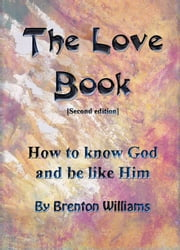 The Love Book: How To Know God And Be Like Him ebook by Brenton Williams
