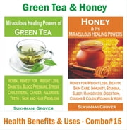Green Tea & Honey - Health Benefits & Uses - Combo #15 - 2 Book Combos - Health Benefits and Uses of Natural Extracts, Oils, Fruits and Plants , #15 ebook by Sukhmani Grover