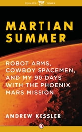 Martian Summer: Robot Arms, Cowboy Spacemen, and My 90 Days with the Phoenix Mars Mission - Robot Arms, Cowboy Spacemen, and My 90 Days with the Phoenix Mars Mission ebook by Andrew Kessler