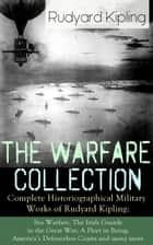 The Warfare Collection - Complete Historiographical Military Works of Rudyard Kipling: Sea Warfare, The Irish Guards in the Great War, A Fleet in Being, America's Defenceless Coasts and many more - Including the Autobiography of the Author, France at War, The War in the Mountains, The Graves of the Fallen, The New Army in Training ebook by Rudyard Kipling