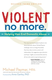 Violent No More - Helping Men End Domestic Abuse ebook by Michael Paymar,Anne Ganley