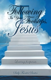 Following In Your Footsteps, Jesus. - Leaving footprints ebook by Saily Fuentes Santos