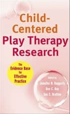 Child-Centered Play Therapy Research - The Evidence Base for Effective Practice ebook by Jennifer N.  Baggerly, Dee C.  Ray, Sue C.  Bratton