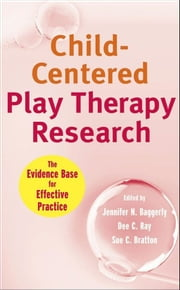 Child-Centered Play Therapy Research - The Evidence Base for Effective Practice ebook by Jennifer N.  Baggerly,Dee C.  Ray,Sue C.  Bratton