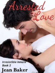 Arrested Love (Irresistible Inmate) ebook by Jean Baker