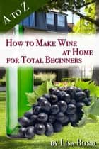 A to Z How to Make Wine at Home for Total Beginners ebook by