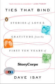 Ties That Bind - Stories of Love and Gratitude from the First Ten Years of StoryCorps ebook by Dave Isay
