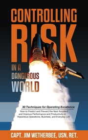Controlling Risk - Thirty Techniques for Operating Excellence ebook by Capt. Jim Wetherbee USN, Ret.