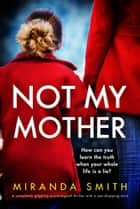 Not My Mother - A completely gripping psychological thriller with a jaw-dropping twist ebook by