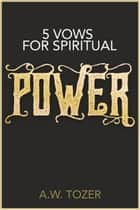 5 Vows for Spiritual Power ebook by A.W. Tozer