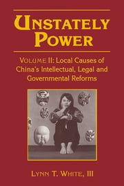 Unstately Power - Local Causes of China's Intellectual, Legal and Governmental Reforms ebook by Lynn T. White, III