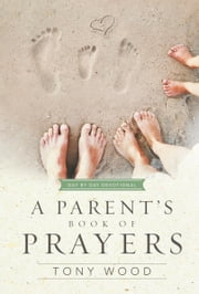 A Parent's Book of Prayers - Day by Day Devotional ebook by Tony Wood