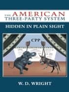 The American Three-Party System - Hidden in Plain Sight ebook by W. D. Wright
