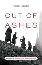 Out of Ashes - A New History of Europe in the Twentieth Century ebook by Konrad Jarausch
