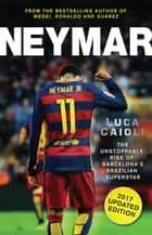 Neymar – 2017 Updated Edition - The Unstoppable Rise of Barcelona's Brazilian Superstar ebook by Luca Caioli