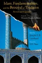 Islam, Fundamentalism, and the Betrayal of Tradition, Revised and Expanded - Essays by Western Muslim Scholars ebook by Joseph E.B. Lumbard