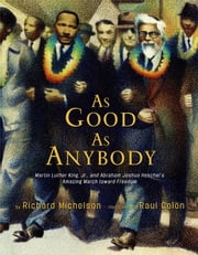 As Good as Anybody - Martin Luther King, Jr., and Abraham Joshua Heschel's Amazing March toward Freedom ebook by Richard Michelson,Raul Colon
