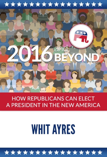 2016 and Beyond - How Republicans Can Elect a President in the New America ebook by Whit Ayres