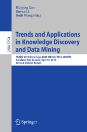 Trends and Applications in Knowledge Discovery and Data Mining - PAKDD 2016 Workshops, BDM, MLSDA, PACC, WDMBF, Auckland, New Zealand, April 19, 2016, Revised Selected Papers ebook by Huiping Cao,Jinyan Li,Ruili Wang