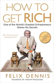 How to Get Rich - One of the World's Greatest Entrepreneurs Shares His Secrets ebook by Felix Dennis