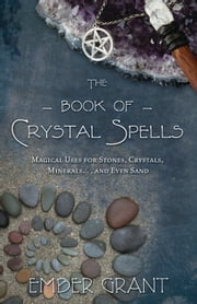 The Book of Crystal Spells - Magical Uses for Stones, Crystals, Minerals ... and Even Sand ebook by Ember Grant