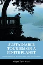 Sustainable Tourism on a Finite Planet - Environmental, Business and Policy Solutions ebook by Megan Epler Wood