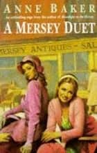 A Mersey Duet - A moving saga of love, tragedy and powerful family ties ebook by Anne Baker