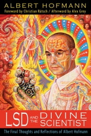LSD and the Divine Scientist - The Final Thoughts and Reflections of Albert Hofmann ebook by Albert Hofmann,Christian Rätsch
