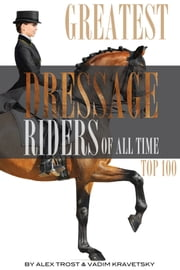 Greatest Dressage Riders to Ever Compete: Top 100 ebook by alex trostanetskiy