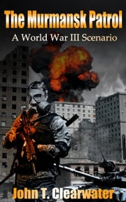 The Murmansk Patrol: A World War III Scenario - 2140: War of the Future, #1 ebook by John T. Clearwater