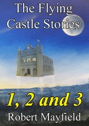 The Flying Castle Stories, 1, 2 and 3 ebook by Robert Mayfield